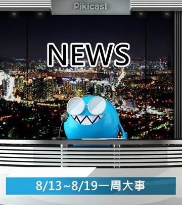 【看Piki能知天下事】8/13~8/19一周大事
